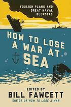 How to lose a war at sea : foolish plans and great naval blunders