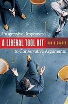 A liberal tool kit : progressive responses to conservative arguments