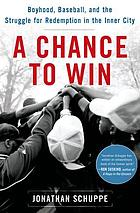 A chance to win : boyhood, baseball, and the struggle for redemption in the inner city