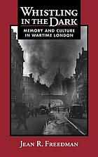 Whistling in the dark : memory and culture in wartime London