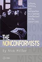 The nonconformists : culture, politics, and nationalism in a Serbian intellectual circle, 1944-1991
