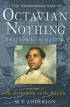 The astonishing life of Octavian Nothing : traitor to the nation : taken from accounts by his own hand and other sundry sources. Vol. 2, The kingdom on the waves