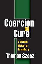 Coercion as cure : a critical history of psychiatry