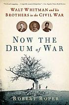 Now the drum of war : Walt Whitman and his brothers in the Civil War