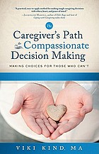 The caregiver's path to compassionate decision making : making choices for those who can't