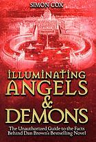 Illuminating Angels & demons : the unauthorized guide to the facts behind Dan Brown's bestselling novel