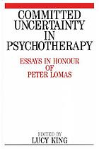 Committed uncertainty in psychotherapy : essays in honour of Peter Lomas