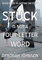 Stuck is not a four-letter word : seven steps to getting un-stuck