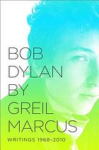 Bob Dylan by Greil Marcus : writings 1968-2010