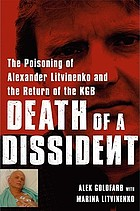 Death of a dissident : the poisoning of Alexander Litvinenko and the return of the KGB