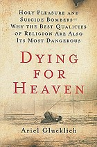 Dying for heaven : holy pleasure and suicide bombers--why the best qualities of religion are also its most dangerous