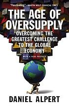 The age of oversupply : overcoming the greatest challenge to the global economy