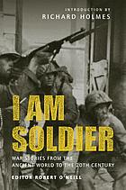 I am soldier : war stories from the ancient world to the 20th century