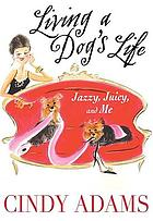 Living a dog's life : Jazzy, Juicy, and me