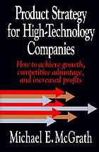 Product strategy for high-technology companies : how to achieve growth, competitive advantage, and increased profits