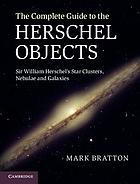 The complete guide to the Herschel objects : Sir William Herschel's star clusters, nebulae, and galaxies