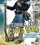 The terrible, awful Civil War : the disgusting details about life during America's bloodiest war