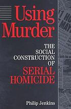 Using murder : the social construction of serial homicide