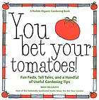 You bet your tomatoes! : fun facts, tall tales, and a handful of useful gardening tips
