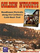Golden nuggets : roadhouse portraits along the Cariboo's Gold Rush Trail
