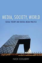 Media, society, world : social theory and digital media practice