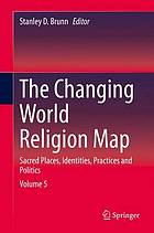 The Changing World Religion Map : Sacred Places, Identities, Practices and Politics