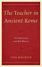 The teacher in ancient Rome : the magister and his world