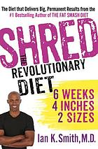 SHRED : the revolutionary diet : 6 weeks, 4 inches, 2 sizes
