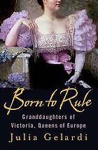Born to rule; granddaughters of Victoria queens of Europe: Maud of Norway, Sophie of Greece, Alexandra of Russia, Marie of Romania, Victoria Eugenie of Spain.