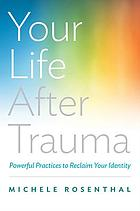 Your life after trauma : powerful practices to reclaim your identity