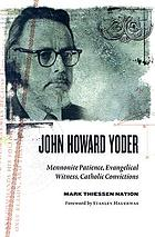 John Howard Yoder : Mennonite patience, evangelical witness, Catholic convictions