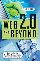 Web 2.0 and beyond : understanding the new online business models, trends, and technologies