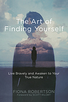 The art of finding yourself : live bravely and awaken to your true nature