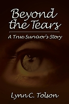 Beyond the tears : a true survivor's story