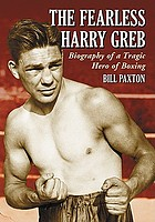 The fearless Harry Greb : biography of a tragic hero of boxing