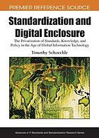 Standardization and digital enclosure : the privatization of standards, knowledge, and policy in the age of global information technology