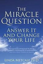 The miracle question : answer it and change your life