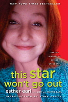 This star won't go out : the life and words of Esther Grace Earl/ Esther Earl with Lori and Wayne Earl ; introduction by John Green.