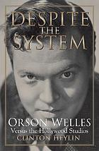 Despite the system : Orson Welles versus the Hollywood studios