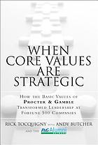 When core values are strategic : how the basic values of Procter & Gamble transformed leadership at Fortune 500 companies