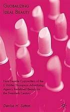Globalizing ideal beauty : how female copywriters of the J. Walter Thompson Advertising Agency redefined beauty for the twentieth century
