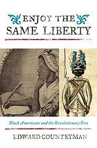 Enjoy the Same Liberty : Black Americans and the Revolutionary Era.