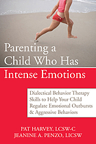 Parenting a child who has intense emotions : dialectical behavior therapy skills to help your child regulate emotional outbursts and aggressive behaviors