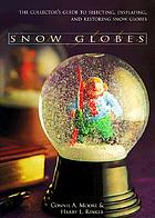 Snow globes : the collector's guide to selecting, displaying, and restoring snow globes