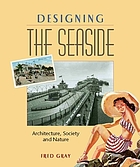 Designing the seaside : architecture, society and nature