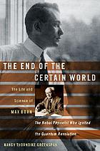 The end of the certain world : the life and science of Max Born : the Nobel physicist who ignited the quantum revolution