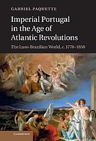 Imperial Portugal in the age of Atlantic revolutions : the Luso-Brazilian world, c. 1770-1850