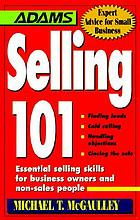 Selling 101 : essential selling skills for business owners and non-sales people : finding leads, cold calling, handling objections, closing the sale