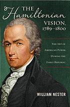 The Hamiltonian vision, 1789-1800 : the art of American power during the early republic