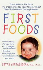 First foods : the questions, the facts, the answers to your child's earliest feeding dilemmas